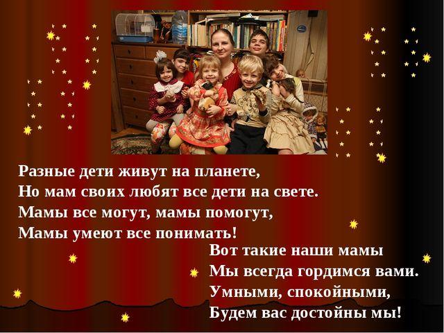 Разные дети живут на планете, Но мам своих любят все дети на свете. Мамы все...