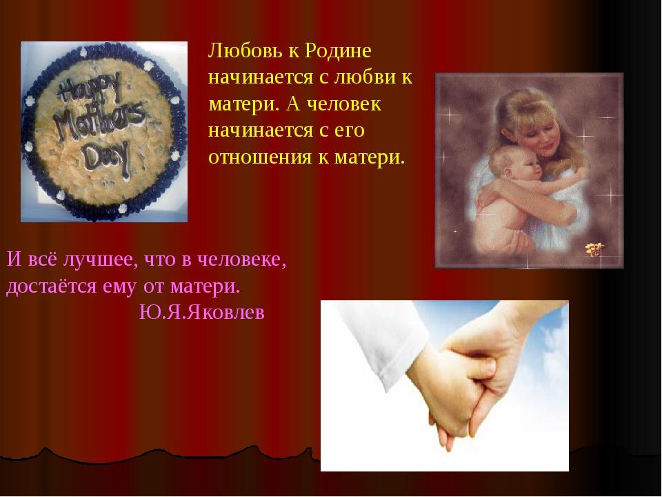Любовь к Родине начинается с любви к матери. А человек начинается с его отнош...