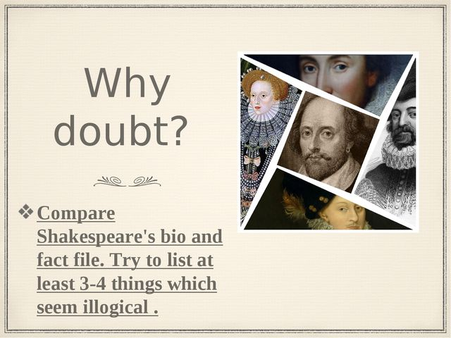 Why doubt? Compare Shakespeare's bio and fact file. Try to list at least 3-4...