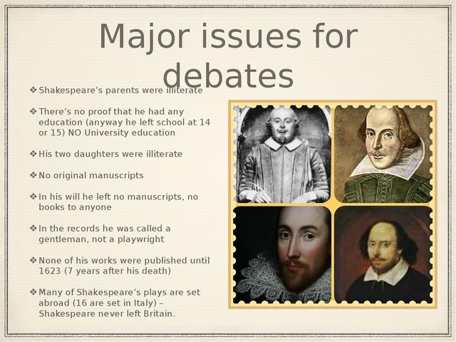 Major issues for debates Shakespeare's parents were illiterate There's no pro...