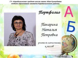 Портфолио Панарина Наталья Петровна учитель начальных классов ГУ «Карабалыкск