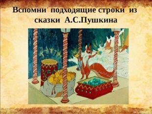 Вспомни подходящие строки из сказки А.С.Пушкина «Ель растёт перед дворцом, А