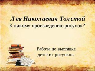 Лев Николаевич Толстой К какому произведению рисунок? Работа по выставке детс