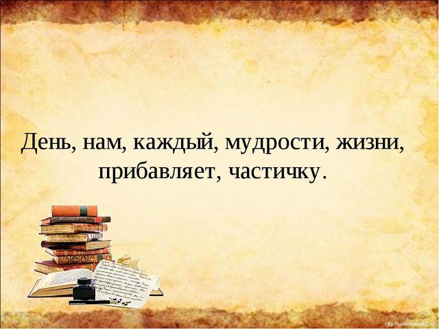 День, нам, каждый, мудрости, жизни, прибавляет, частичку. http://ku4mina.ucoz...