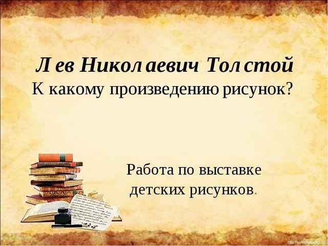 Лев Николаевич Толстой К какому произведению рисунок? Работа по выставке детс...