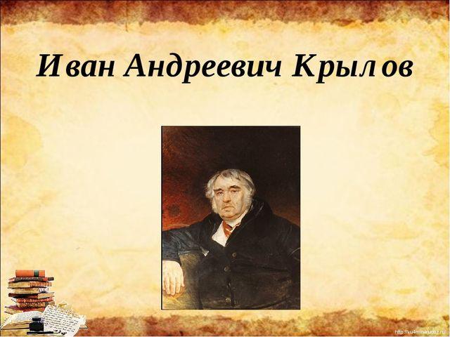 Иван Андреевич Крылов http://ku4mina.ucoz.ru/