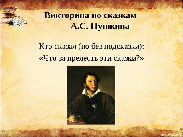 Викторина по сказкам А.С. Пушкина Кто сказал (но без подсказки): «Что за прел...