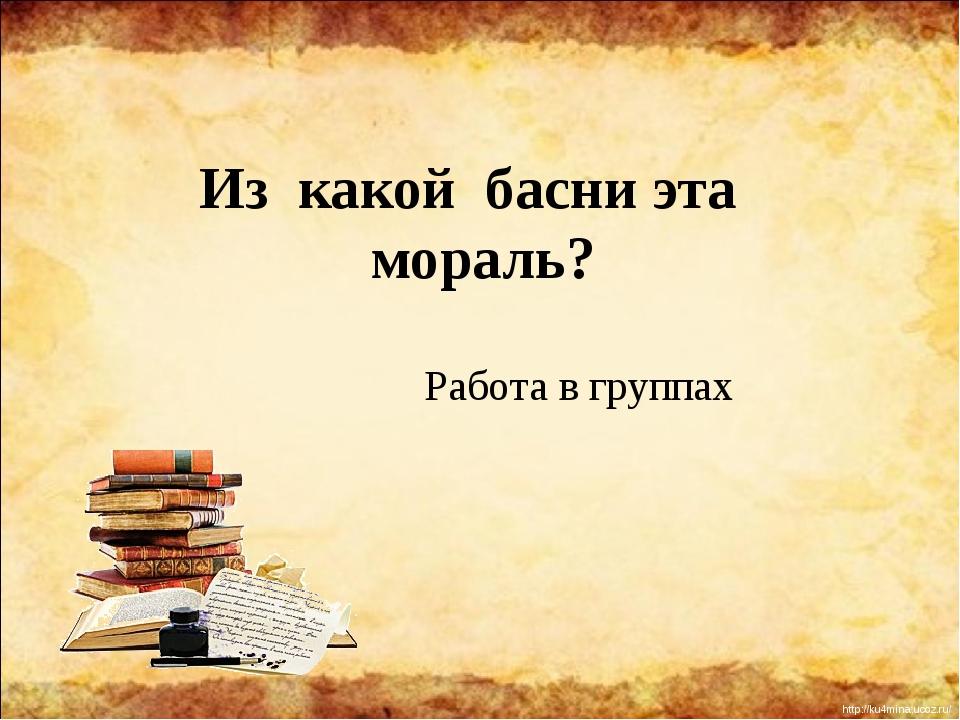Из какой басни эта мораль? Работа в группах http://ku4mina.ucoz.ru/