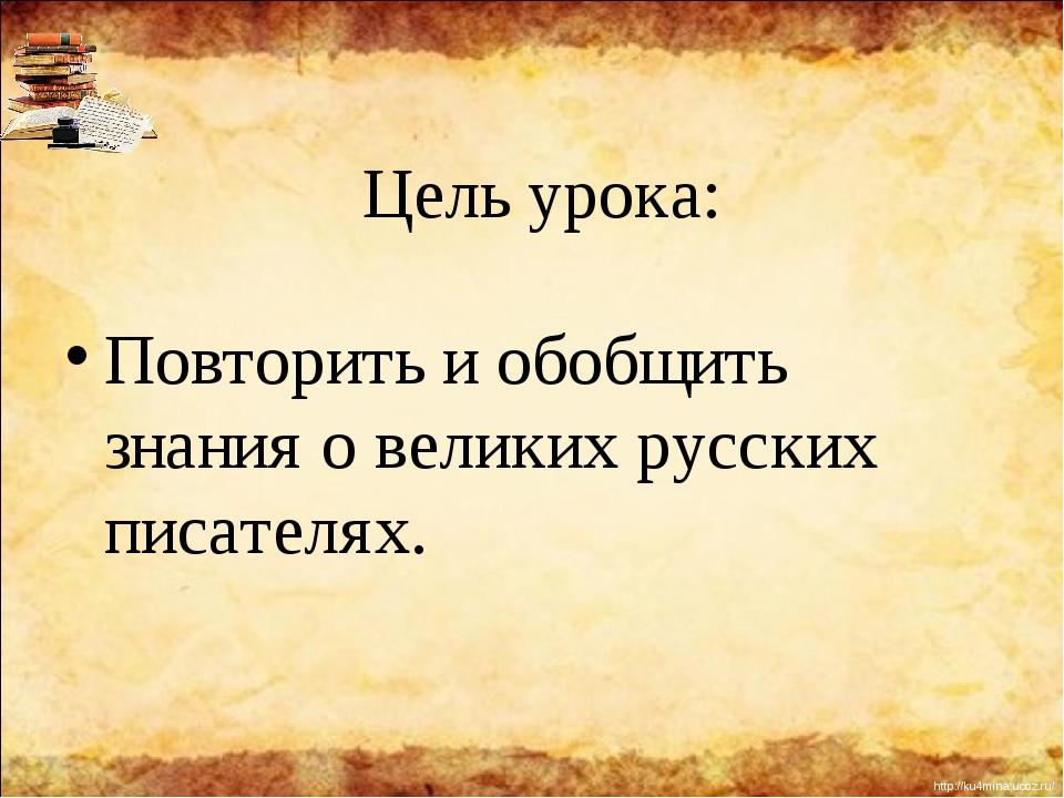 Цель урока: Повторить и обобщить знания о великих русских писателях. http://k...