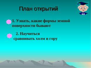 План открытий 1. Узнать, какие формы земной поверхности бывают 2. Научиться с