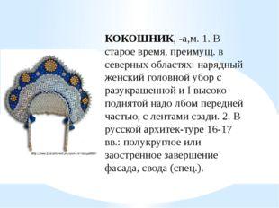КОКОШНИК, -а,м. 1. В старое время, преимущ. в северных областях: нарядный жен