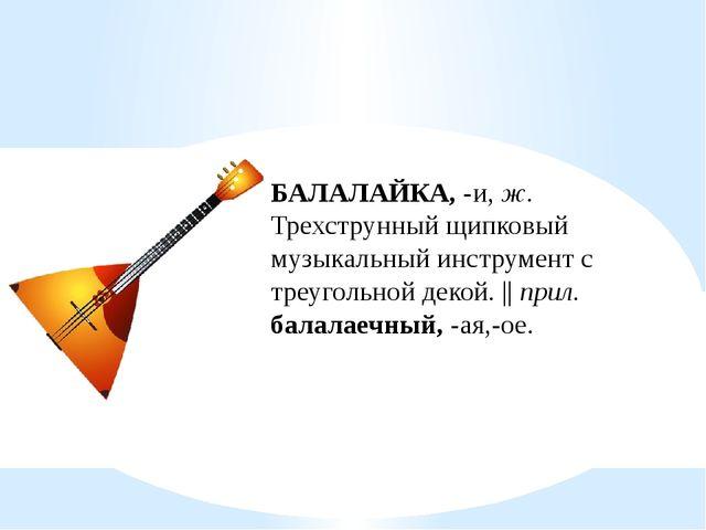 БАЛАЛАЙКА, -и, ж. Трехструнный щипковый музыкальный инструмент с треугольной...