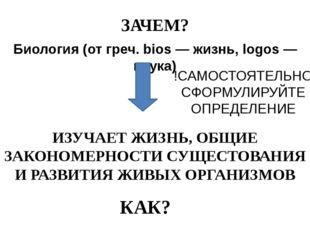 ЗАЧЕМ? Биология (от греч. bios — жизнь, logos — наука) ИЗУЧАЕТ ЖИЗНЬ, ОБЩИЕ З
