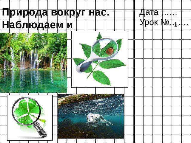 Природа вокруг нас. Наблюдаем и исследуем Дата …… Урок №……. 1