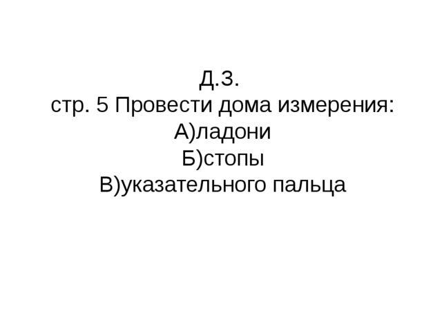 Д.З. стр. 5 Провести дома измерения: А)ладони Б)стопы В)указательного пальца