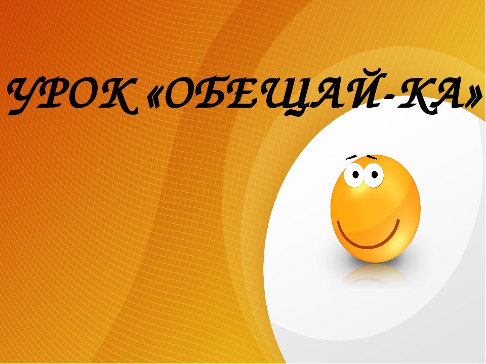 УРОК «ОБЕЩАЙ-КА»