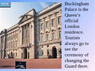 Buckingham Palace is the Queen's official London residence. Tourists always g