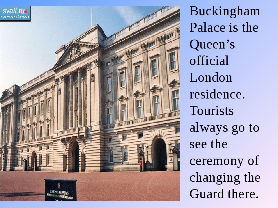 Buckingham Palace is the Queen's official London residence. Tourists always g...