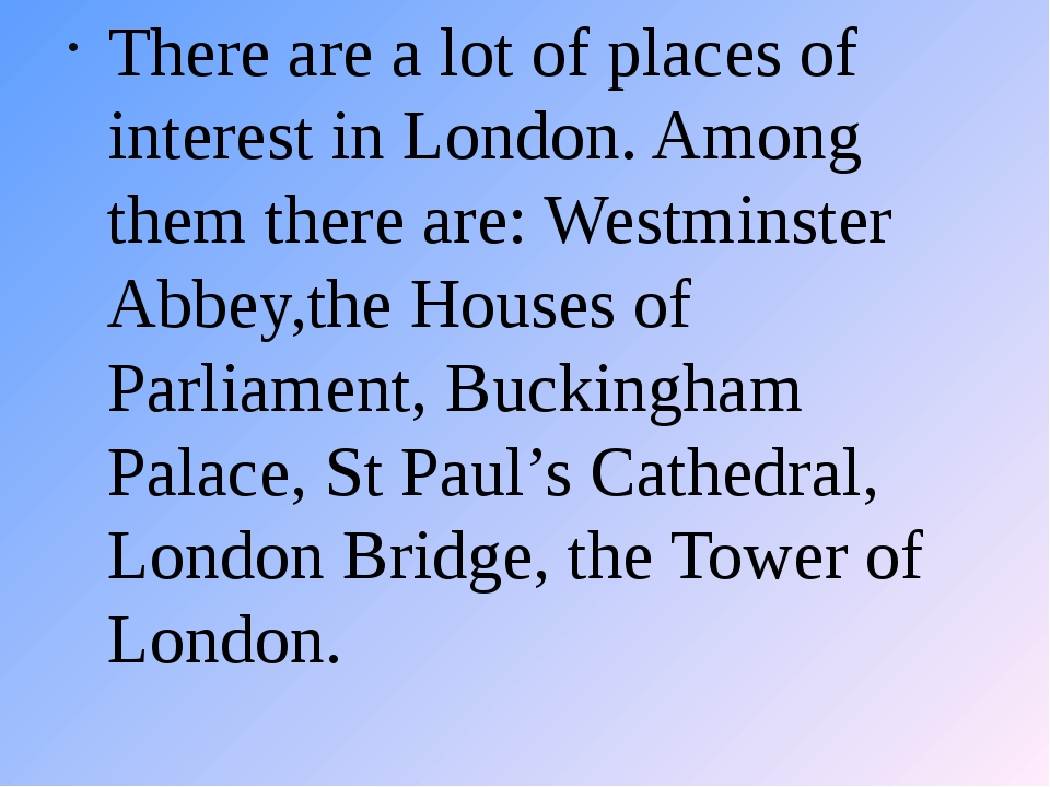 There are a lot of places of interest in London. Among them there are: Westmi...
