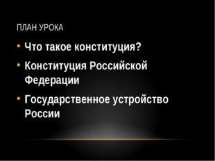 ПЛАН УРОКА Что такое конституция? Конституция Российской Федерации Государств