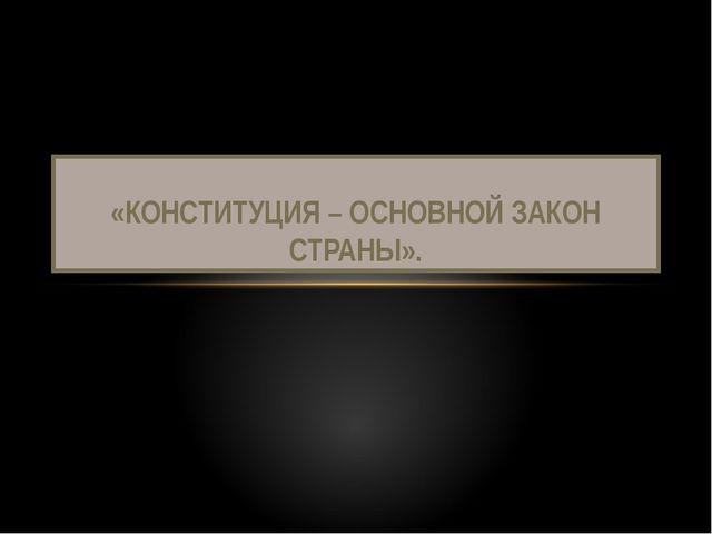 «КОНСТИТУЦИЯ – ОСНОВНОЙ ЗАКОН СТРАНЫ».