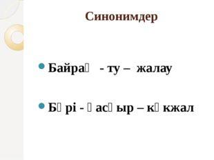 Синонимдер Байрақ - ту – жалау Бөрі - қасқыр – көкжал