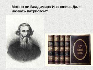 Можно ли Владимира Ивановича Даля назвать патриотом?