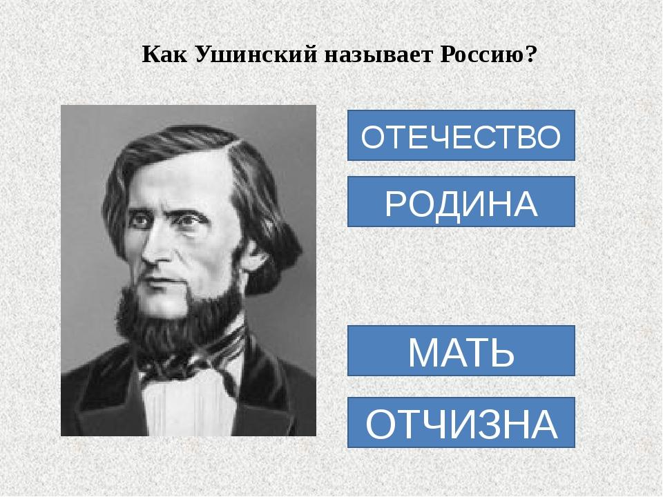 Как Ушинский называет Россию? ОТЕЧЕСТВО РОДИНА МАТЬ ОТЧИЗНА