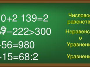 450+2 139=2 589 Числовое равенство x+15=68:2 567–222>300 x+56=980 Неравенство