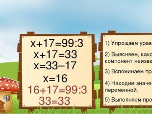 1) Упрощаем уравнение. 2) Выясняем, какой компонент неизвестен. 3) Вспоминаем