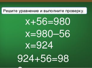 x+56=980 x=980–56 x=924 Решите уравнение и выполните проверку. 924+56=980