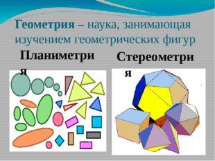 Геометрия – наука, занимающая изучением геометрических фигур Планиметрия Стер