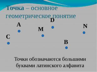 Точка – основное геометрическое понятие A Точки обозначаются большими буквами