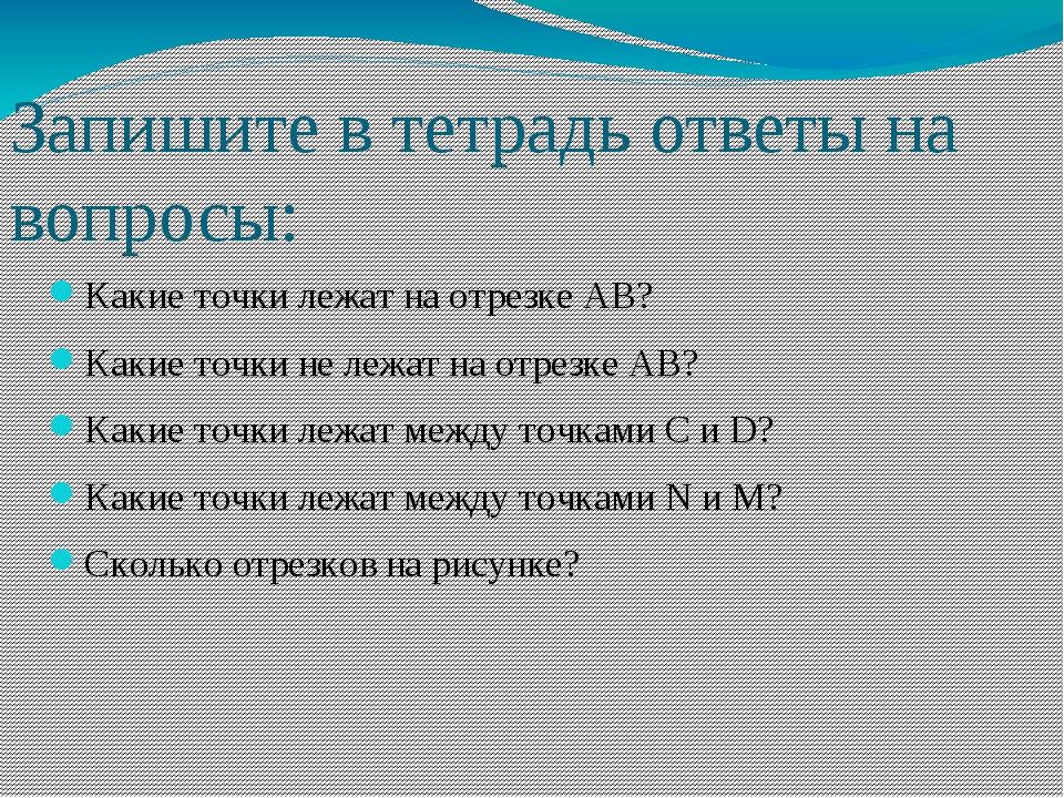 Запишите в тетрадь ответы на вопросы: Какие точки лежат на отрезке AB? Какие...