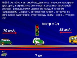 ? км tвстр = 1ч 70 км/ч 55 км/ч №285. Автобус и автомобиль, двигаясь по шоссе