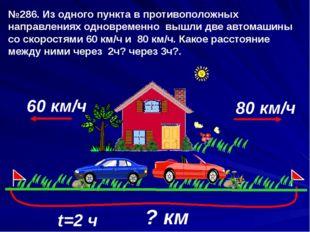 60 км/ч t=2 ч 80 км/ч №286. Из одного пункта в противоположных направлениях о