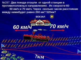 №287. Два поезда отошли от одной станции в противоположных направлениях . Их
