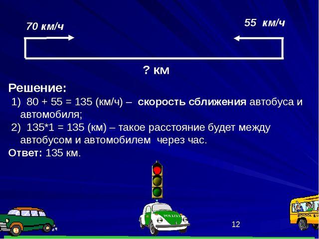 70 км/ч 55 км/ч Решение: 1) 80 + 55 = 135 (км/ч) – скорость сближения автобу...