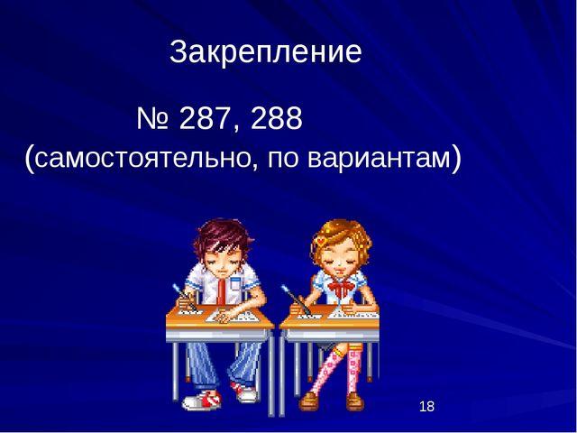№ 287, 288 (самостоятельно, по вариантам) Закрепление