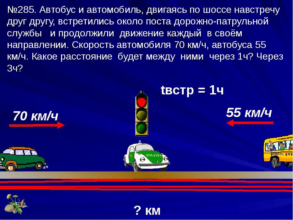 ? км tвстр = 1ч 70 км/ч 55 км/ч №285. Автобус и автомобиль, двигаясь по шоссе...