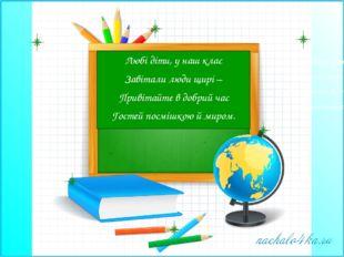 Любі діти, у наш клас Завітали люди щирі – Привітайте в добрий час Гостей пос