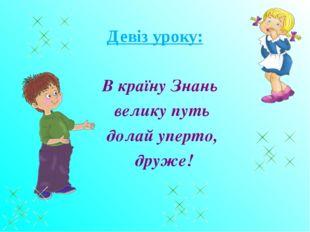 Девіз уроку: В країну Знань велику путь долай уперто, друже!