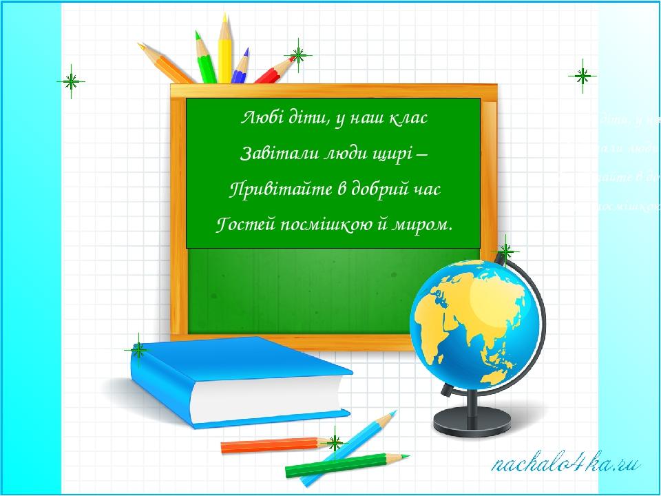 Любі діти, у наш клас Завітали люди щирі – Привітайте в добрий час Гостей пос...