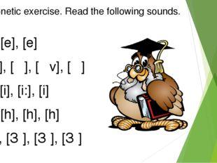 Phonetic exercise. Read the following sounds. [e], [e], [e] [Əv], [Ə], [Əv],