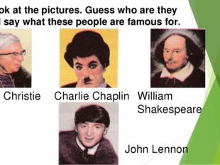 Look at the pictures. Guess who are they and say what these people are famous