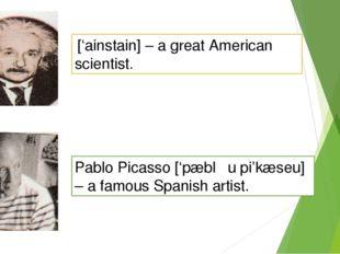 ['ainstain] – a great American scientist. Pablo Picasso ['pæblƏu pi'kæseu] –
