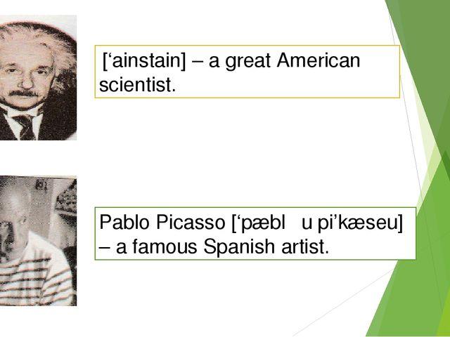 ['ainstain] – a great American scientist. Pablo Picasso ['pæblƏu pi'kæseu] –...