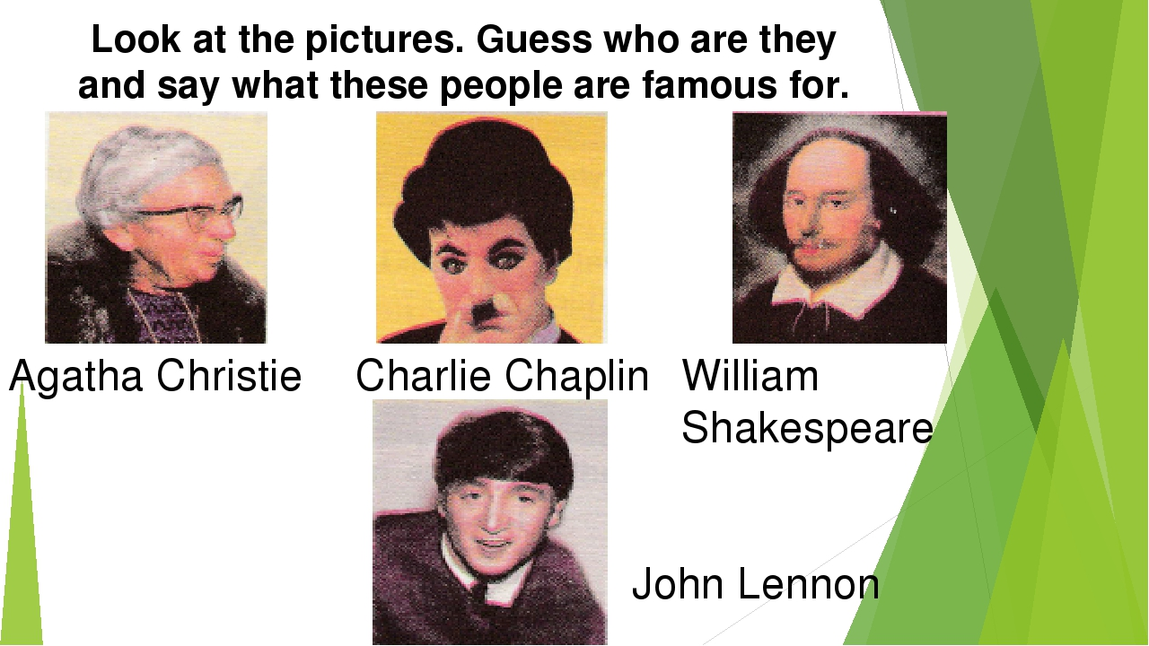Look at the pictures. Guess who are they and say what these people are famous...