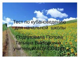 Тест по кубановедению для начальной школы Подготовила Попова Татьяна Викторов