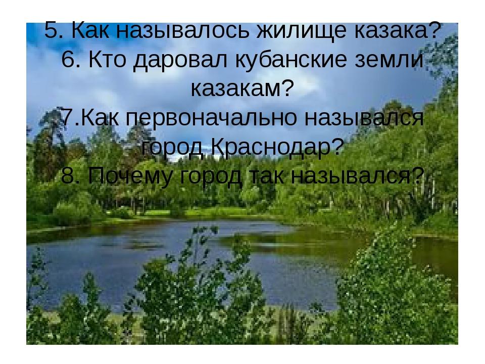 5. Как называлось жилище казака? 6. Кто даровал кубанские земли казакам? 7.Ка...
